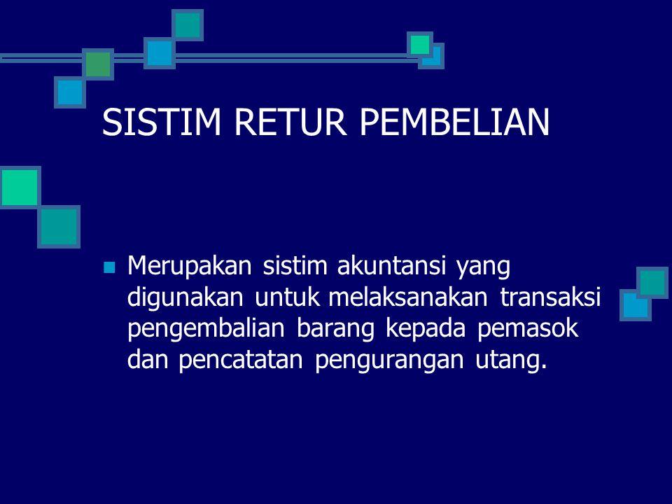 SISTIM RETUR PEMBELIAN Merupakan sistim akuntansi yang digunakan untuk melaksanakan transaksi pengembalian barang kepada pemasok dan pencatatan pengurangan utang.