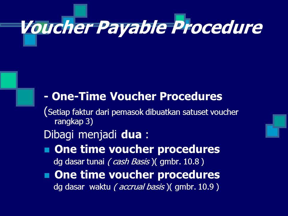 Voucher Payable Procedure - One-Time Voucher Procedures ( Setiap faktur dari pemasok dibuatkan satuset voucher rangkap 3) Dibagi menjadi dua : One time voucher procedures dg dasar tunai ( cash Basis )( gmbr.