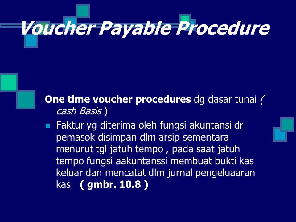 Voucher Payable Procedure One time voucher procedures dg dasar tunai ( cash Basis ) Faktur yg diterima oleh fungsi akuntansi dr pemasok disimpan dlm a