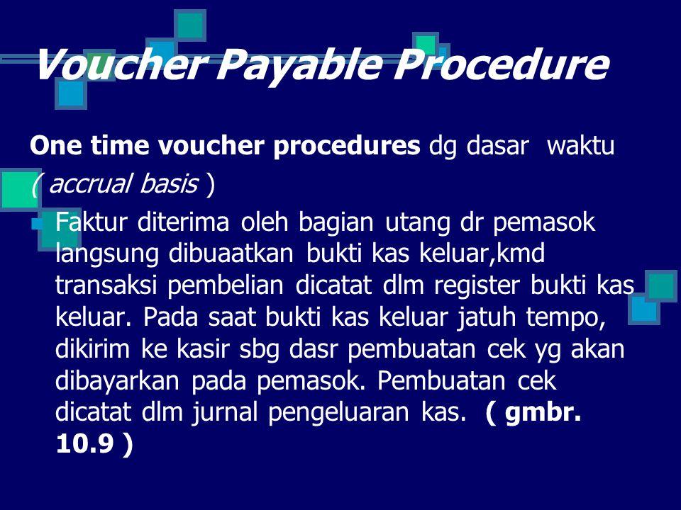 Voucher Payable Procedure One time voucher procedures dg dasar waktu ( accrual basis ) Faktur diterima oleh bagian utang dr pemasok langsung dibuaatkan bukti kas keluar,kmd transaksi pembelian dicatat dlm register bukti kas keluar.