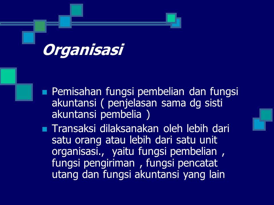 Organisasi Pemisahan fungsi pembelian dan fungsi akuntansi ( penjelasan sama dg sisti akuntansi pembelia ) Transaksi dilaksanakan oleh lebih dari satu orang atau lebih dari satu unit organisasi., yaitu fungsi pembelian, fungsi pengiriman, fungsi pencatat utang dan fungsi akuntansi yang lain