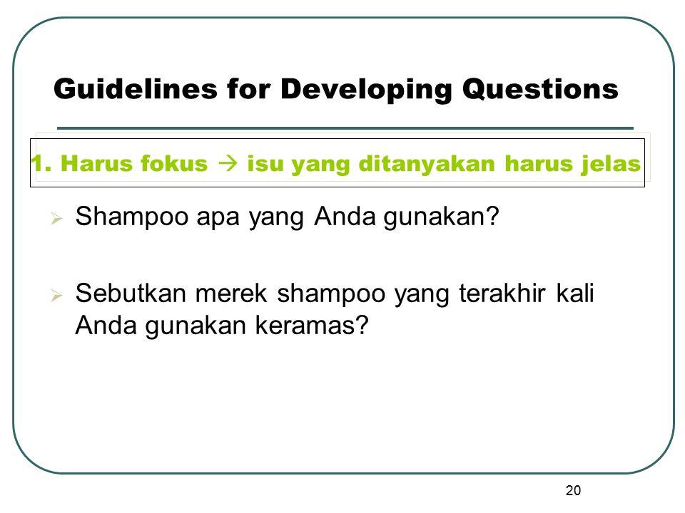 20 Guidelines for Developing Questions 1. Harus fokus  isu yang ditanyakan harus jelas  Shampoo apa yang Anda gunakan?  Sebutkan merek shampoo yang