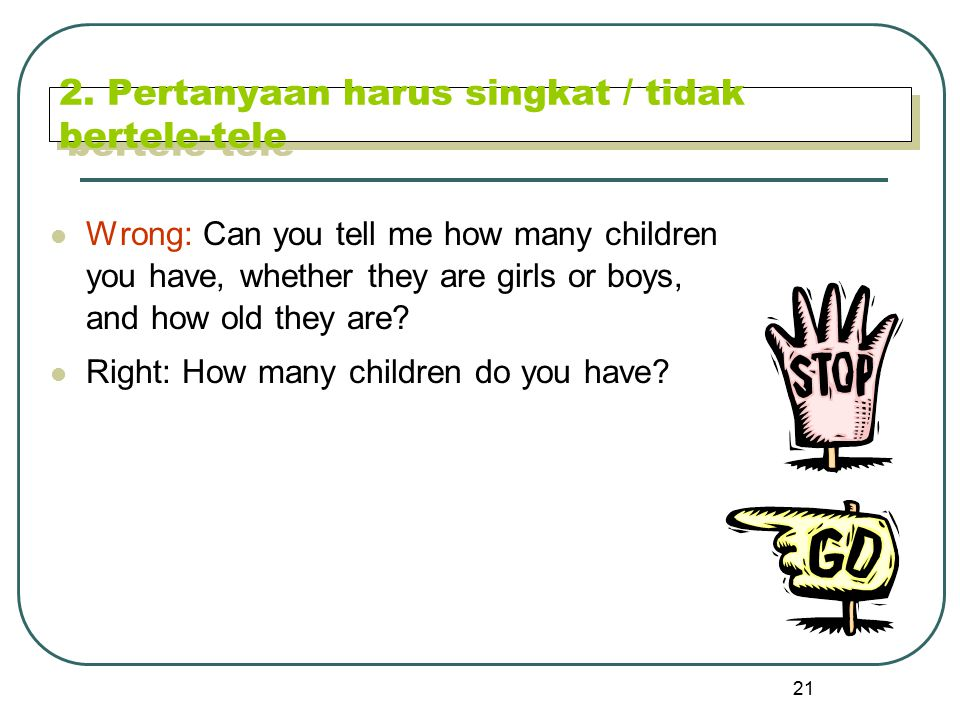 21 2. Pertanyaan harus singkat / tidak bertele-tele Wrong: Can you tell me how many children you have, whether they are girls or boys, and how old the