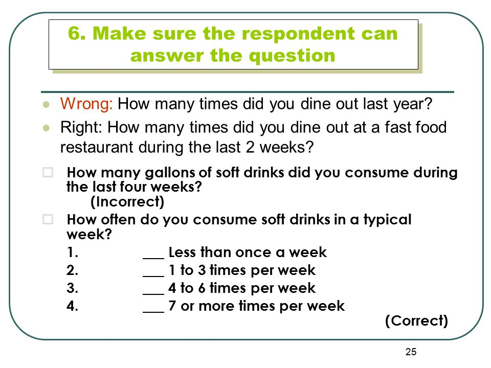 25 6. Make sure the respondent can answer the question Wrong: How many times did you dine out last year? Right: How many times did you dine out at a f