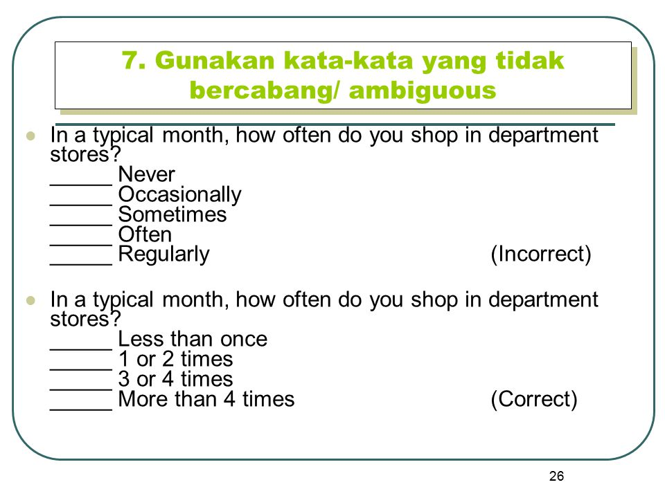 26 7. Gunakan kata-kata yang tidak bercabang/ ambiguous In a typical month, how often do you shop in department stores? _____ Never _____ Occasionally