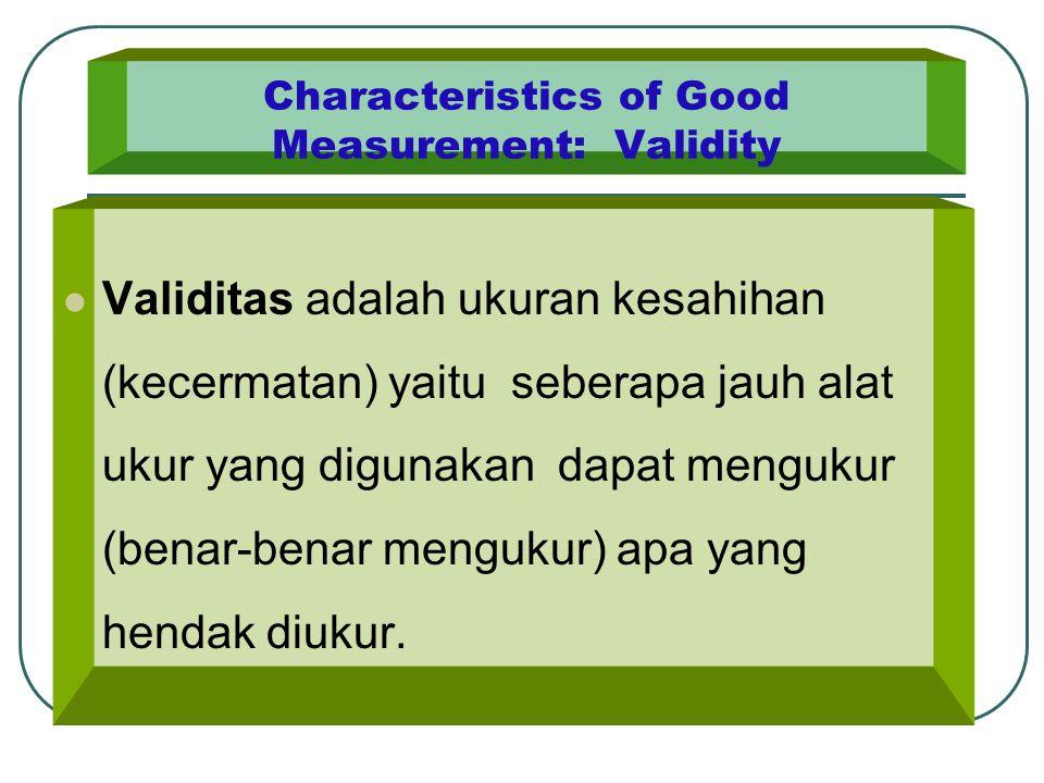 Characteristics of Good Measurement: Validity Validitas adalah ukuran kesahihan (kecermatan) yaitu seberapa jauh alat ukur yang digunakan dapat menguk