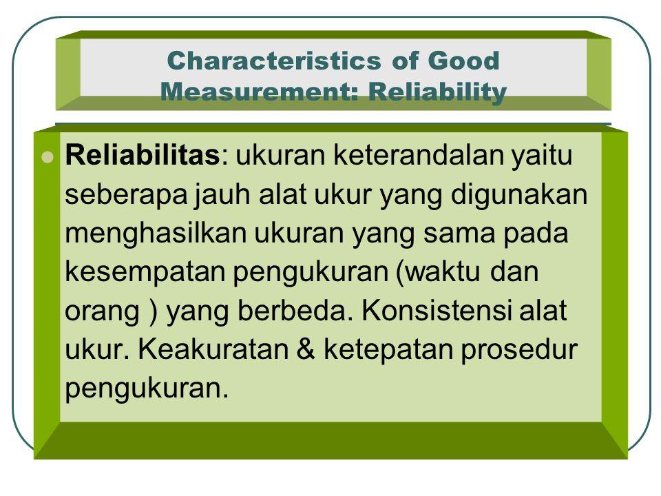 Characteristics of Good Measurement: Reliability Reliabilitas: ukuran keterandalan yaitu seberapa jauh alat ukur yang digunakan menghasilkan ukuran ya