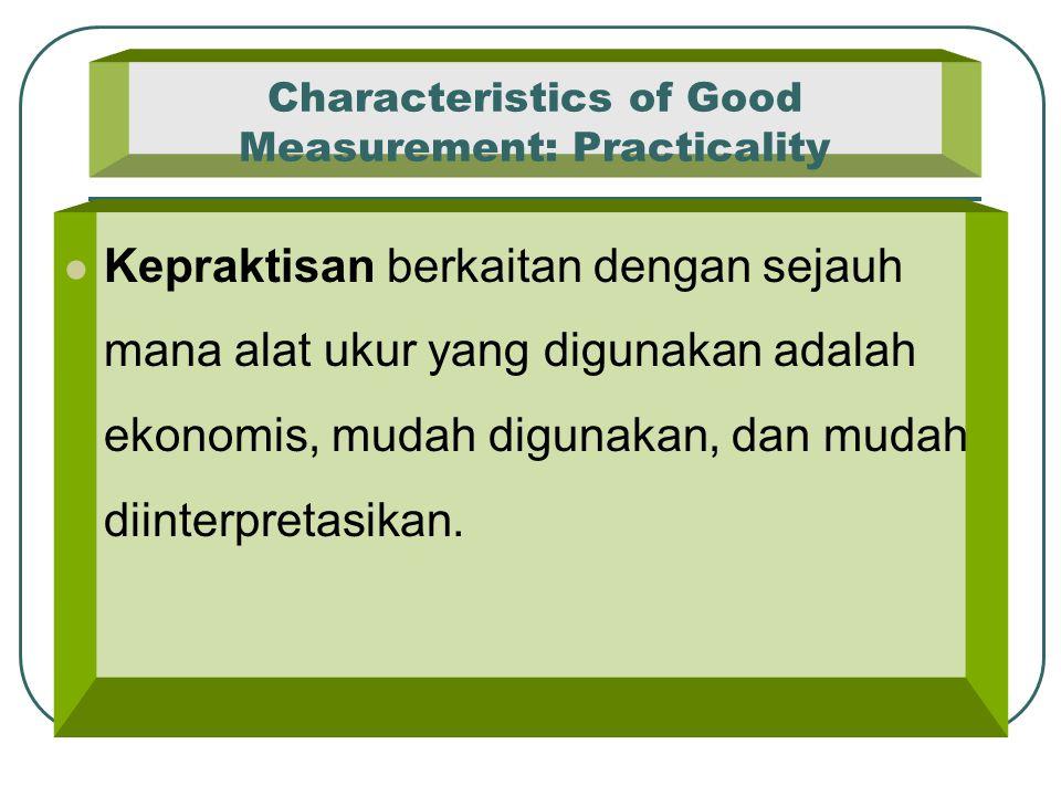 Characteristics of Good Measurement: Practicality Kepraktisan berkaitan dengan sejauh mana alat ukur yang digunakan adalah ekonomis, mudah digunakan,