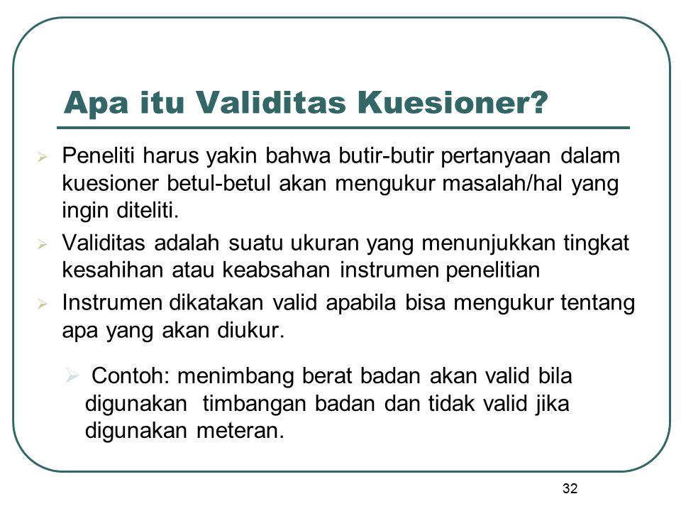 32 Apa itu Validitas Kuesioner?  Contoh: menimbang berat badan akan valid bila digunakan timbangan badan dan tidak valid jika digunakan meteran.  Pe
