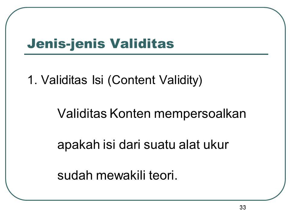 Jenis-jenis Validitas 1. Validitas Isi (Content Validity) Validitas Konten mempersoalkan apakah isi dari suatu alat ukur sudah mewakili teori. 33
