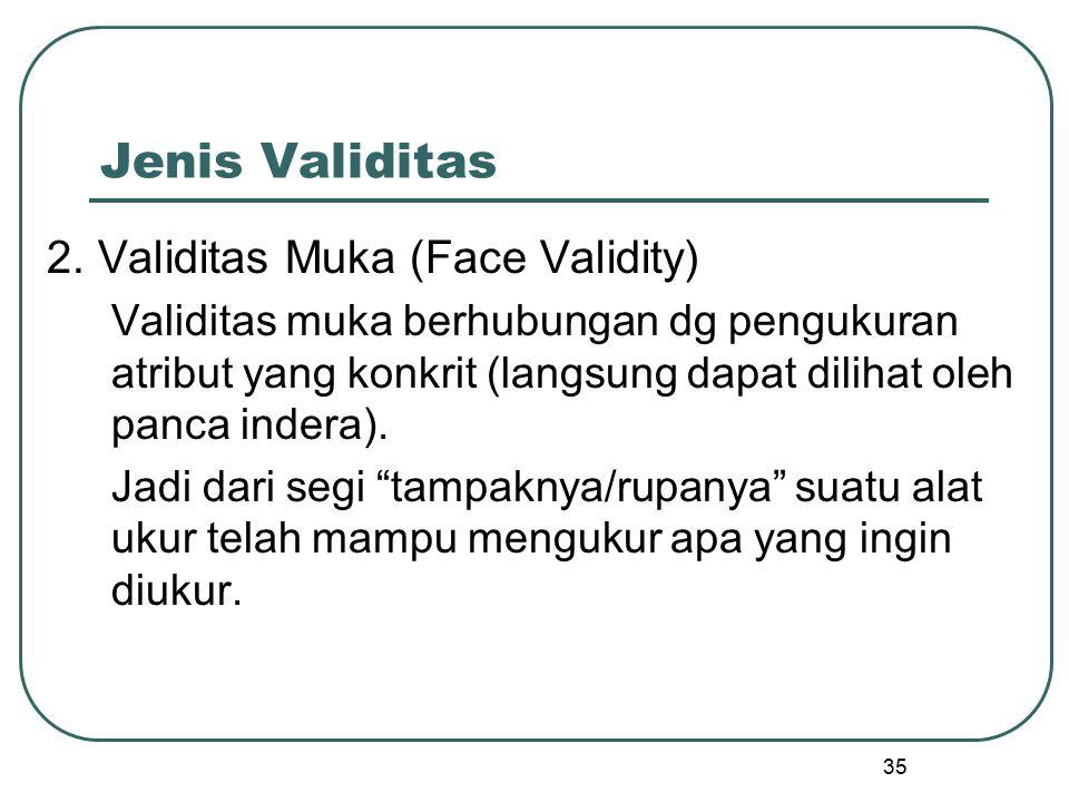 Jenis Validitas 2. Validitas Muka (Face Validity) Validitas muka berhubungan dg pengukuran atribut yang konkrit (langsung dapat dilihat oleh panca ind