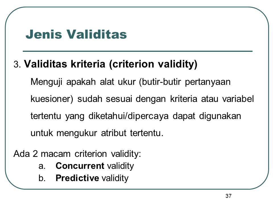 37 Jenis Validitas 3. Validitas kriteria (criterion validity) Menguji apakah alat ukur (butir-butir pertanyaan kuesioner) sudah sesuai dengan kriteria