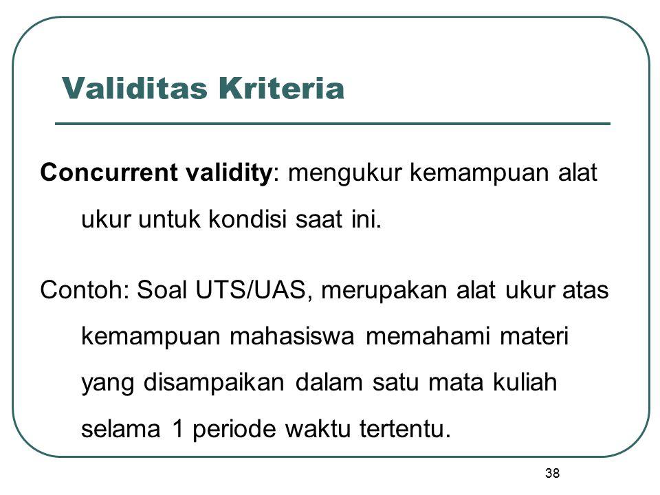 38 Validitas Kriteria Concurrent validity: mengukur kemampuan alat ukur untuk kondisi saat ini. Contoh: Soal UTS/UAS, merupakan alat ukur atas kemampu
