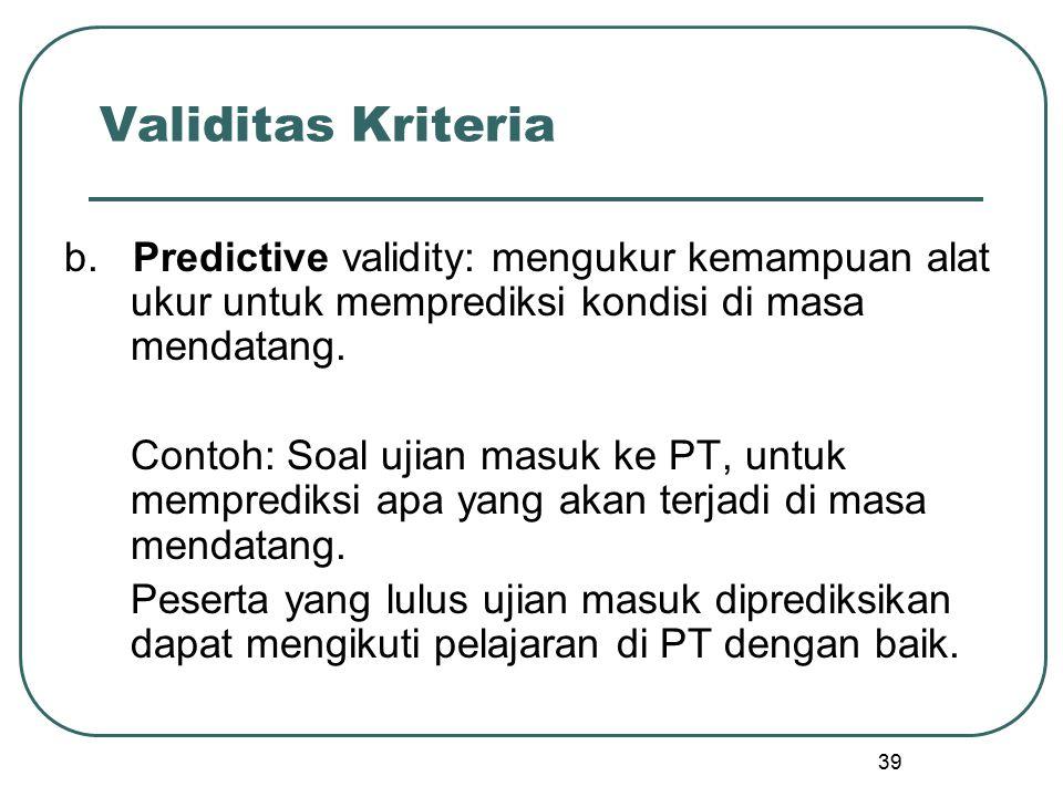 39 Validitas Kriteria b. Predictive validity: mengukur kemampuan alat ukur untuk memprediksi kondisi di masa mendatang. Contoh: Soal ujian masuk ke PT