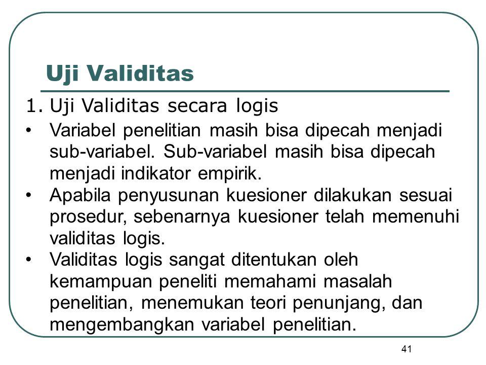 41 Uji Validitas 1.Uji Validitas secara logis Variabel penelitian masih bisa dipecah menjadi sub-variabel. Sub-variabel masih bisa dipecah menjadi ind