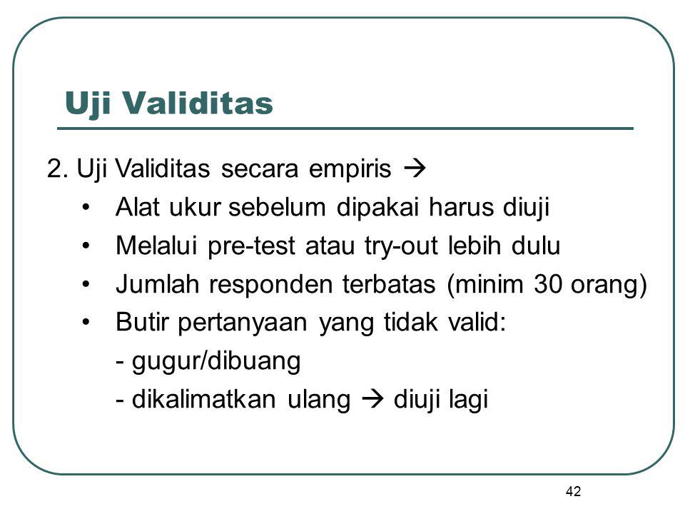 42 Uji Validitas 2. Uji Validitas secara empiris  Alat ukur sebelum dipakai harus diuji Melalui pre-test atau try-out lebih dulu Jumlah responden ter