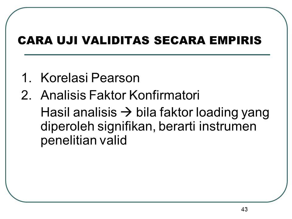 43 CARA UJI VALIDITAS SECARA EMPIRIS 1.Korelasi Pearson 2.Analisis Faktor Konfirmatori Hasil analisis  bila faktor loading yang diperoleh signifikan,
