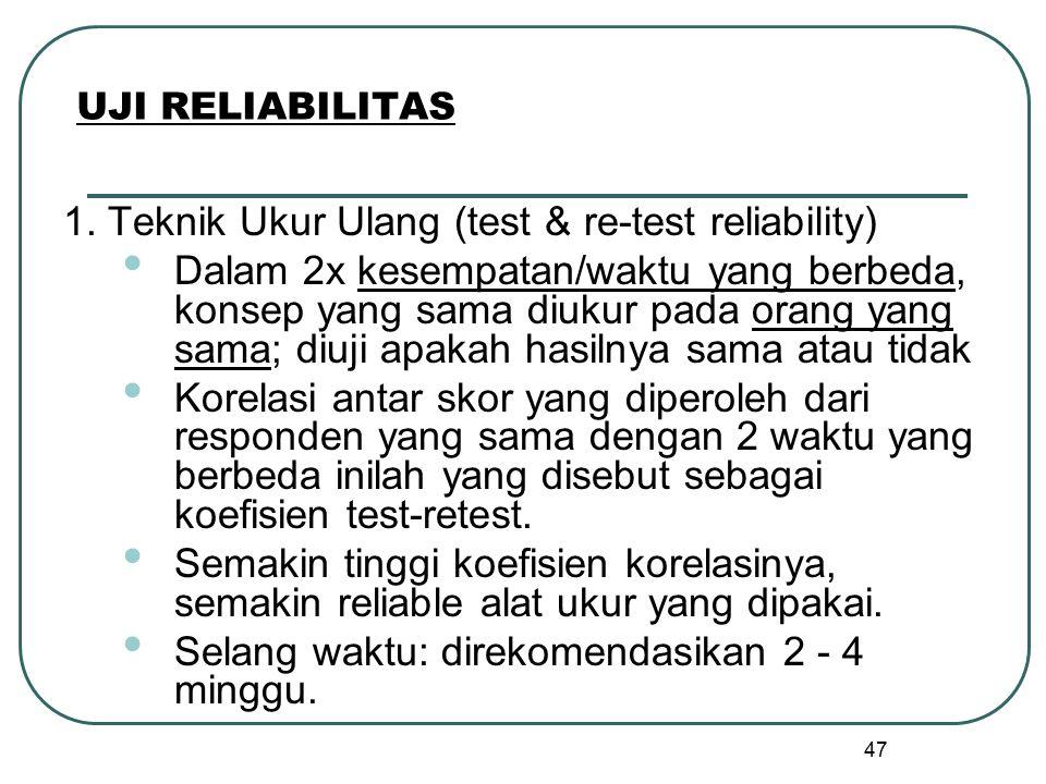 47 UJI RELIABILITAS 1. Teknik Ukur Ulang (test & re-test reliability) Dalam 2x kesempatan/waktu yang berbeda, konsep yang sama diukur pada orang yang