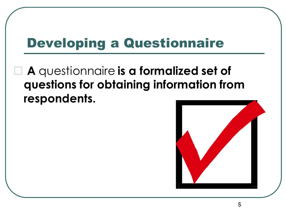 5 Developing a Questionnaire  A questionnaire is a formalized set of questions for obtaining information from respondents.