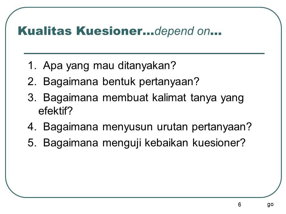6 Kualitas Kuesioner… depend on … 1. Apa yang mau ditanyakan? 2. Bagaimana bentuk pertanyaan? 3. Bagaimana membuat kalimat tanya yang efektif? 4. Baga