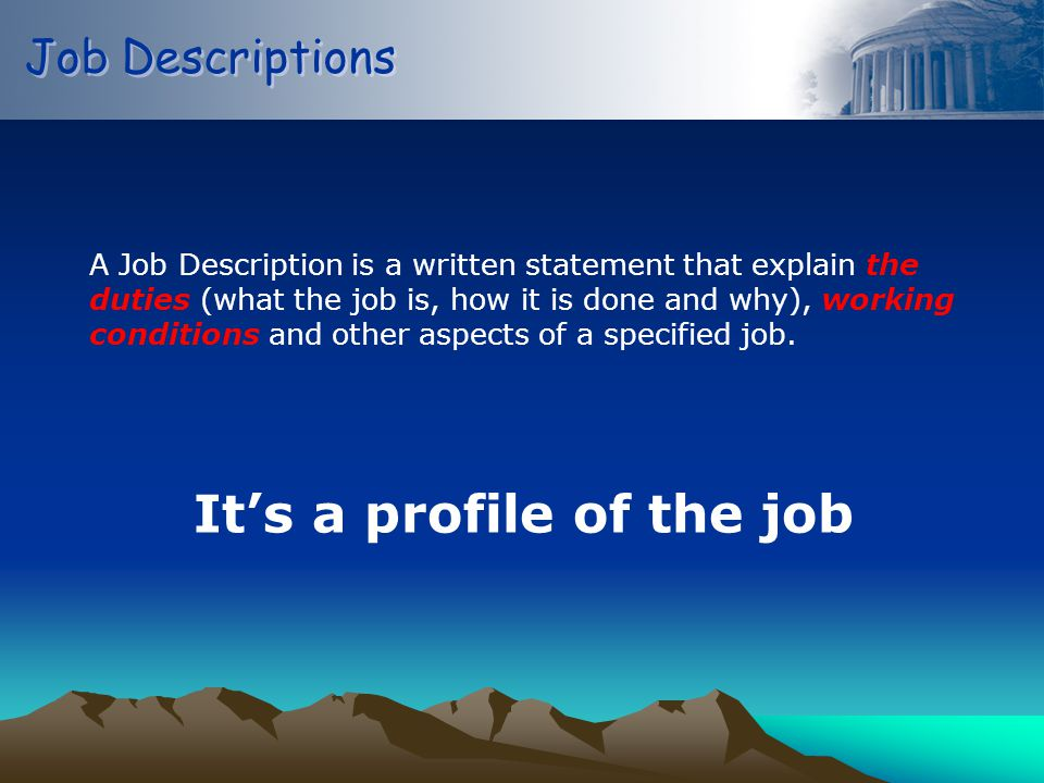 Job Descriptions A Job Description is a written statement that explain the duties (what the job is, how it is done and why), working conditions and other aspects of a specified job.