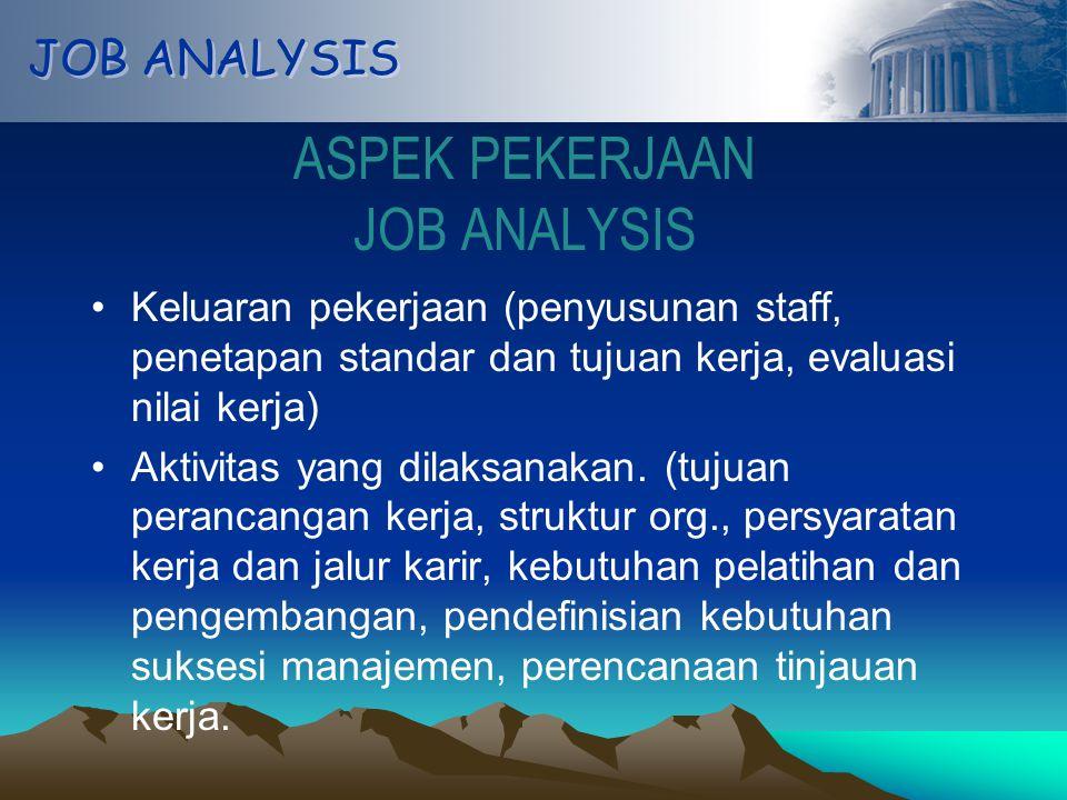 JOB ANALYSIS ASPEK PEKERJAAN JOB ANALYSIS Keluaran pekerjaan (penyusunan staff, penetapan standar dan tujuan kerja, evaluasi nilai kerja) Aktivitas yang dilaksanakan.