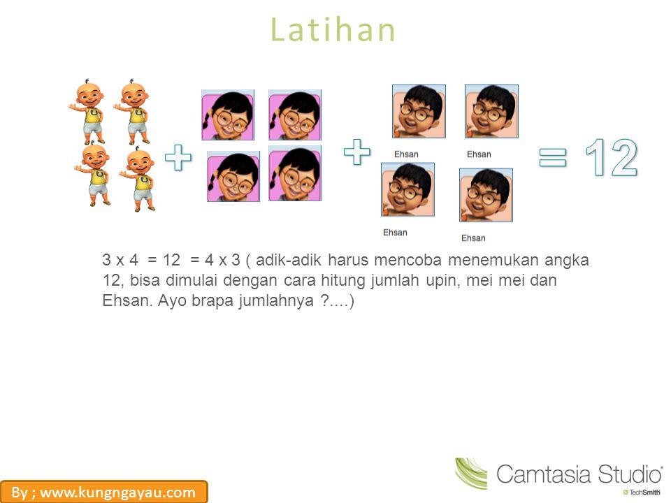 Latihan 3 x 4 = 12 = 4 x 3 ( adik-adik harus mencoba menemukan angka 12, bisa dimulai dengan cara hitung jumlah upin, mei mei dan Ehsan. Ayo brapa jum