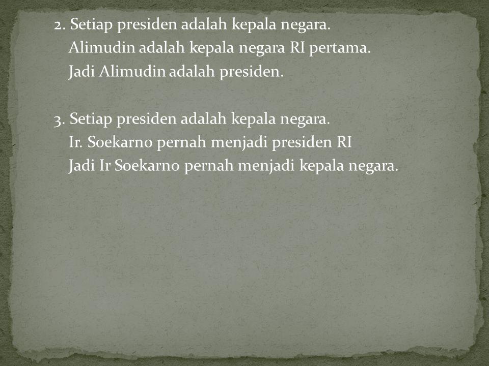 2.Setiap presiden adalah kepala negara. Alimudin adalah kepala negara RI pertama.