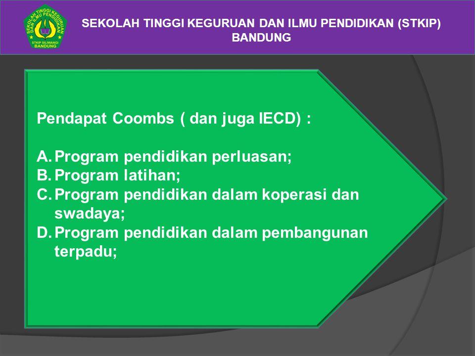 SEKOLAH TINGGI KEGURUAN DAN ILMU PENDIDIKAN (STKIP) BANDUNG Pendapat Coombs ( dan juga IECD) : A.Program pendidikan perluasan; B.Program latihan; C.Pr