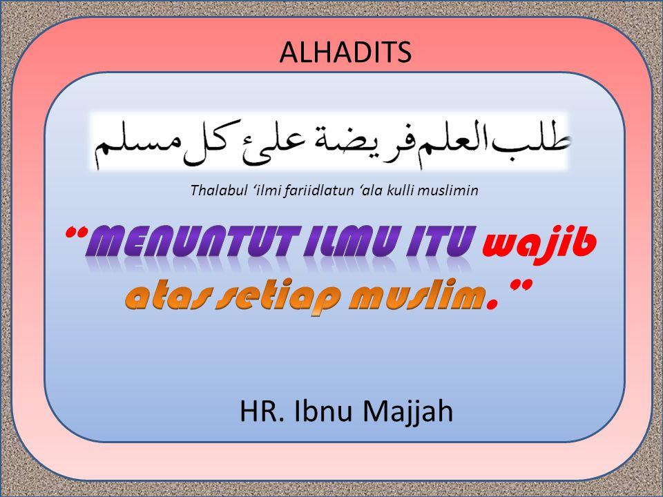 ALHADITS HR. Ibnu Majjah Thalabul 'ilmi fariidlatun 'ala kulli muslimin