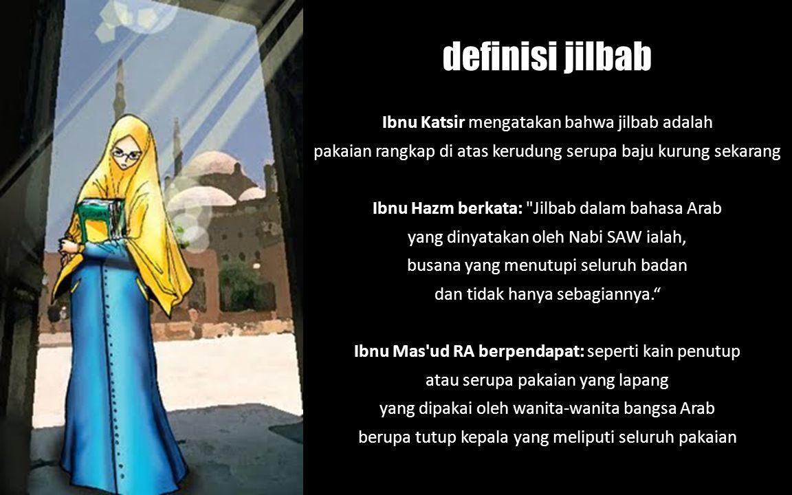 Ibnu Katsir mengatakan bahwa jilbab adalah pakaian rangkap di atas kerudung serupa baju kurung sekarang Ibnu Hazm berkata: