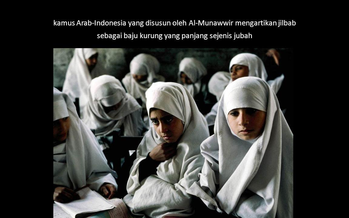 kamus Arab-Indonesia yang disusun oleh Al-Munawwir mengartikan jilbab sebagai baju kurung yang panjang sejenis jubah
