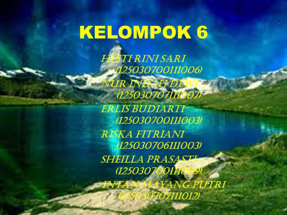 KELOMPOK 6 Hesti Rini Sari (125030700111006) Nur Indah Dewi (125030707111007) Erlis Budiarti (125030700111003) Riska Fitriani (125030706111003) Sheilla Prasasti (125030700111009) Intan Mayang Putri (125030707111012)
