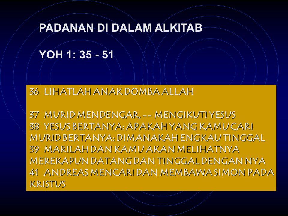 PADANAN DI DALAM ALKITAB YOH 1: 35 - 51 36LIHATLAH ANAK DOMBA ALLAH 37MURID MENDENGAR, -- MENGIKUTI YESUS 38YESUS BERTANYA: APAKAH YANG KAMU CARI MURID BERTANYA: DIMANAKAH ENGKAU TINGGAL 39MARILAH DAN KAMU AKAN MELIHATNYA MEREKAPUN DATANG DAN TINGGAL DENGAN NYA 41ANDREAS MENCARI DAN MEMBAWA SIMON PADA KRISTUS