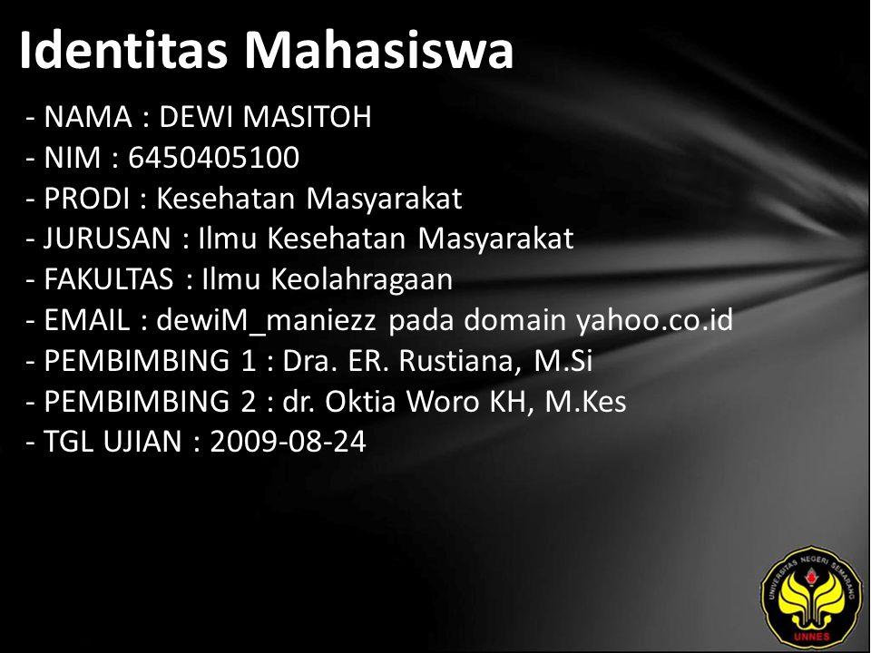 Identitas Mahasiswa - NAMA : DEWI MASITOH - NIM : 6450405100 - PRODI : Kesehatan Masyarakat - JURUSAN : Ilmu Kesehatan Masyarakat - FAKULTAS : Ilmu Keolahragaan - EMAIL : dewiM_maniezz pada domain yahoo.co.id - PEMBIMBING 1 : Dra.