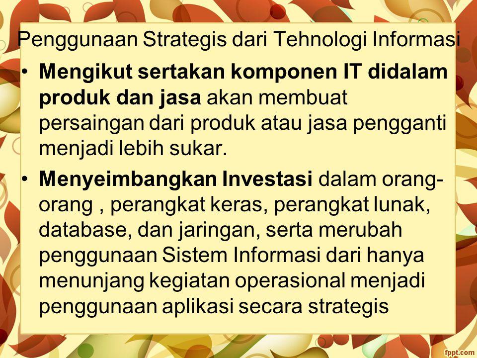 Penggunaan Strategis dari Tehnologi Informasi Mengikut sertakan komponen IT didalam produk dan jasa akan membuat persaingan dari produk atau jasa peng
