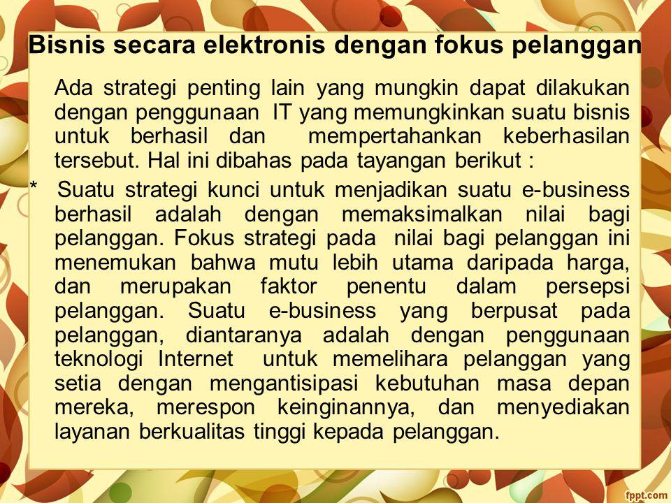 Bisnis secara elektronis dengan fokus pelanggan Ada strategi penting lain yang mungkin dapat dilakukan dengan penggunaan IT yang memungkinkan suatu bi