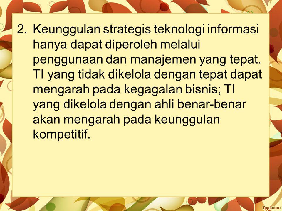2.Keunggulan strategis teknologi informasi hanya dapat diperoleh melalui penggunaan dan manajemen yang tepat. TI yang tidak dikelola dengan tepat dapa