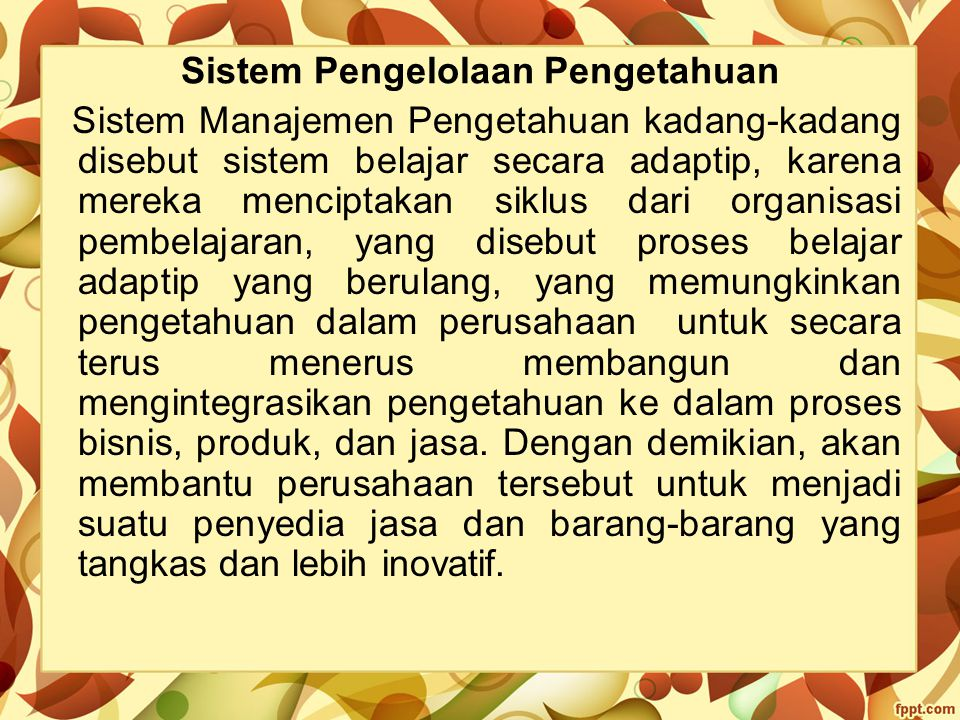 Sistem Pengelolaan Pengetahuan Sistem Manajemen Pengetahuan kadang-kadang disebut sistem belajar secara adaptip, karena mereka menciptakan siklus dari