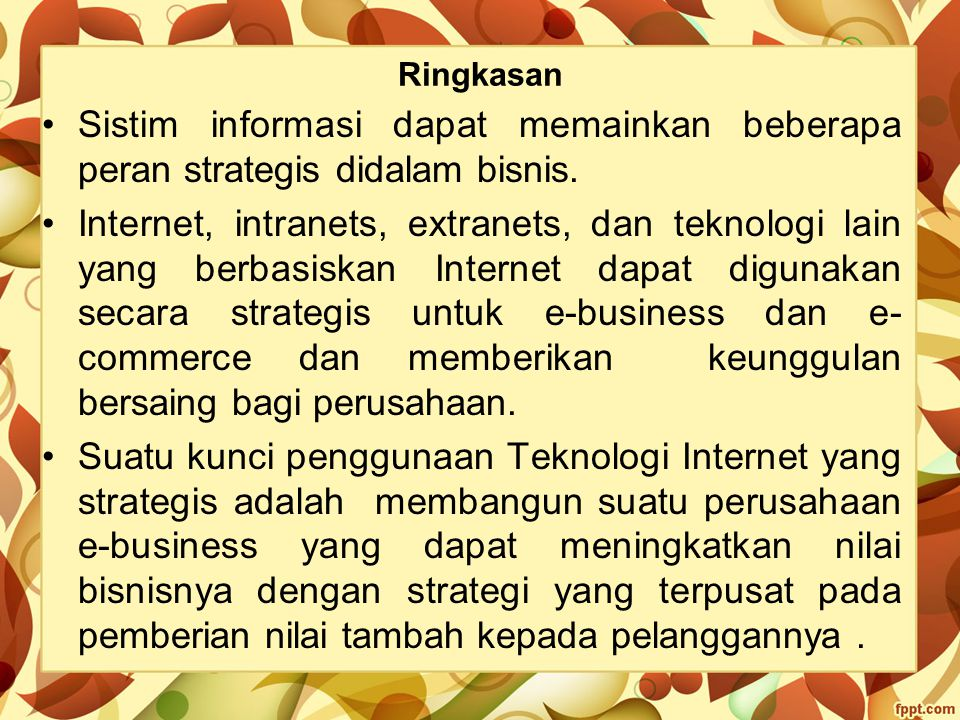 Ringkasan Sistim informasi dapat memainkan beberapa peran strategis didalam bisnis. Internet, intranets, extranets, dan teknologi lain yang berbasiska