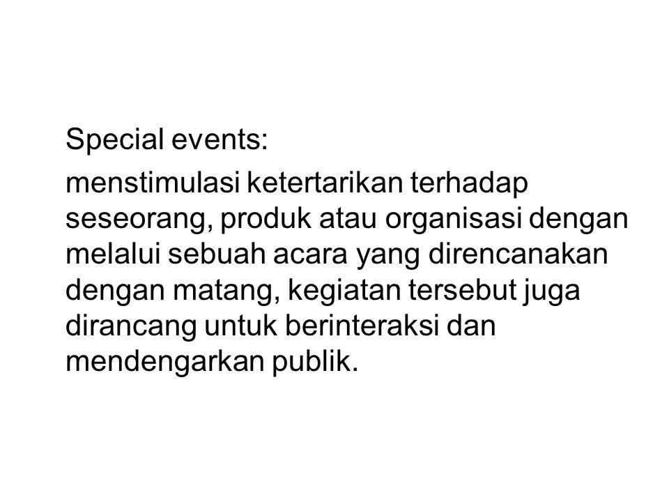 Special events: menstimulasi ketertarikan terhadap seseorang, produk atau organisasi dengan melalui sebuah acara yang direncanakan dengan matang, kegiatan tersebut juga dirancang untuk berinteraksi dan mendengarkan publik.