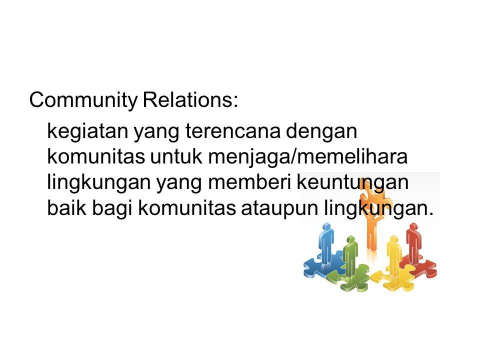 Community Relations: kegiatan yang terencana dengan komunitas untuk menjaga/memelihara lingkungan yang memberi keuntungan baik bagi komunitas ataupun lingkungan.