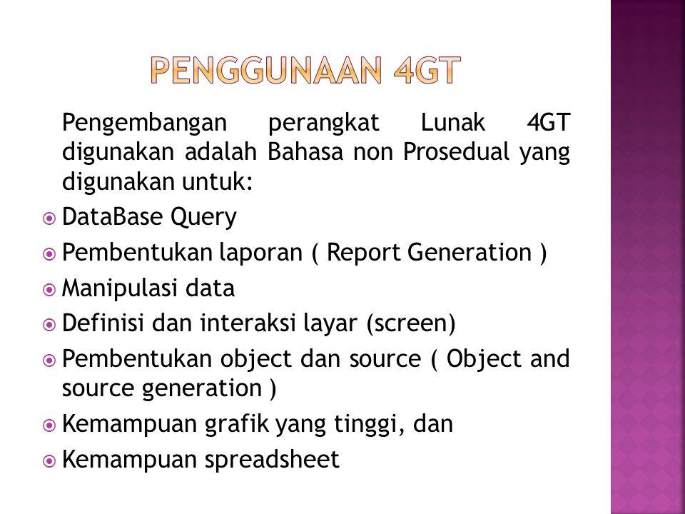 Pengembangan perangkat Lunak 4GT digunakan adalah Bahasa non Prosedual yang digunakan untuk:  DataBase Query  Pembentukan laporan ( Report Generation )  Manipulasi data  Definisi dan interaksi layar (screen)  Pembentukan object dan source ( Object and source generation )  Kemampuan grafik yang tinggi, dan  Kemampuan spreadsheet