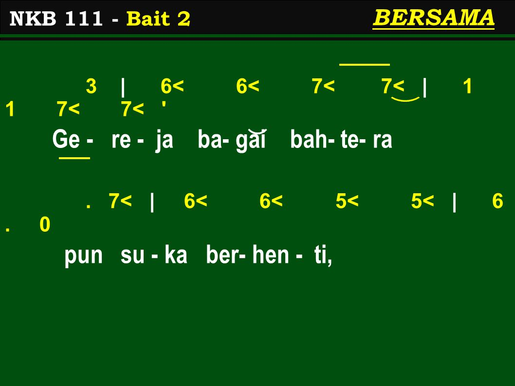 3 | 6< 6< 7< 7< | 1 1 7< 7< ' Ge - re - ja ba- gai bah- te- ra. 7< | 6< 6< 5< 5< | 6. 0 pun su - ka ber- hen - ti, NKB 111 - Bait 2 BERSAMA