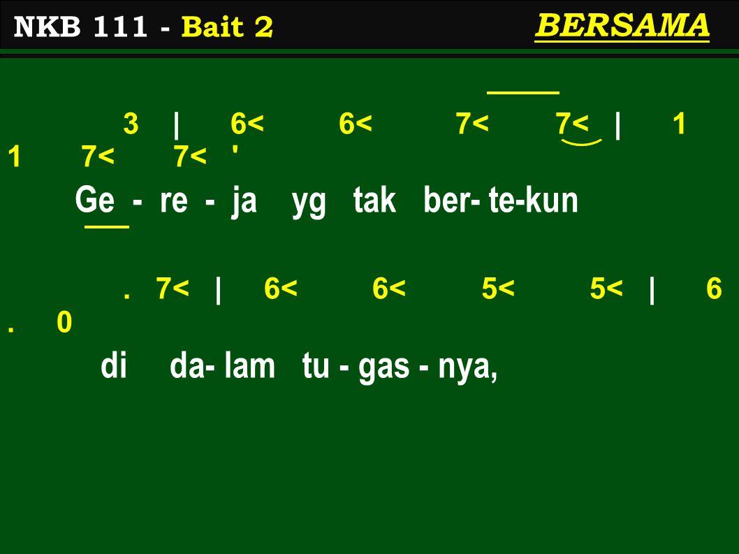3 | 6< 6< 7< 7< | 1 1 7< 7< ' Ge - re - ja yg tak ber- te-kun. 7< | 6< 6< 5< 5< | 6. 0 di da- lam tu - gas - nya, NKB 111 - Bait 2 BERSAMA