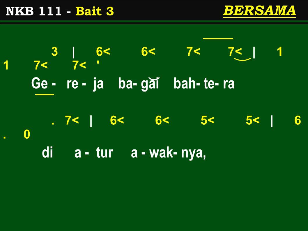3 | 6< 6< 7< 7< | 1 1 7< 7< ' Ge - re - ja ba- gai bah- te- ra. 7< | 6< 6< 5< 5< | 6. 0 di a - tur a - wak- nya, NKB 111 - Bait 3 BERSAMA