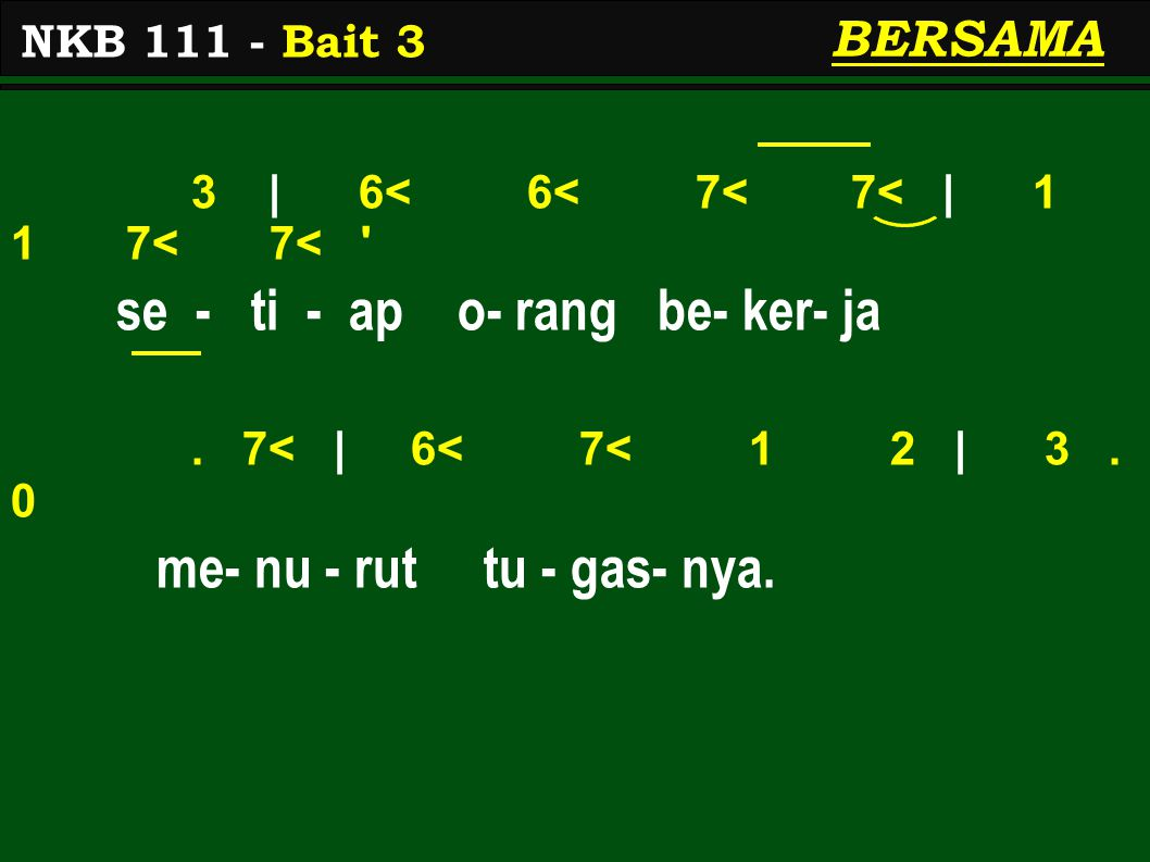 3 | 6< 6< 7< 7< | 1 1 7< 7< ' se - ti - ap o- rang be- ker- ja. 7< | 6< 7< 1 2 | 3. 0 me- nu - rut tu - gas- nya. NKB 111 - Bait 3 BERSAMA