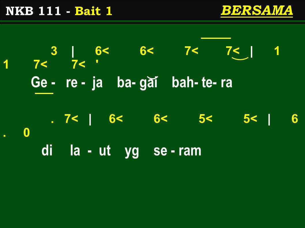 3 | 6< 6< 7< 7< | 1 1 7< 7< ' Ge - re - ja ba- gai bah- te- ra. 7< | 6< 6< 5< 5< | 6. 0 di la - ut yg se - ram NKB 111 - Bait 1 BERSAMA