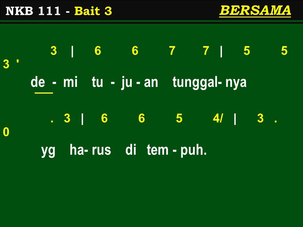 3 | 6 6 7 7 | 5 5 3 ' de - mi tu - ju - an tunggal- nya. 3 | 6 6 5 4/ | 3. 0 yg ha- rus di tem - puh. NKB 111 - Bait 3 BERSAMA