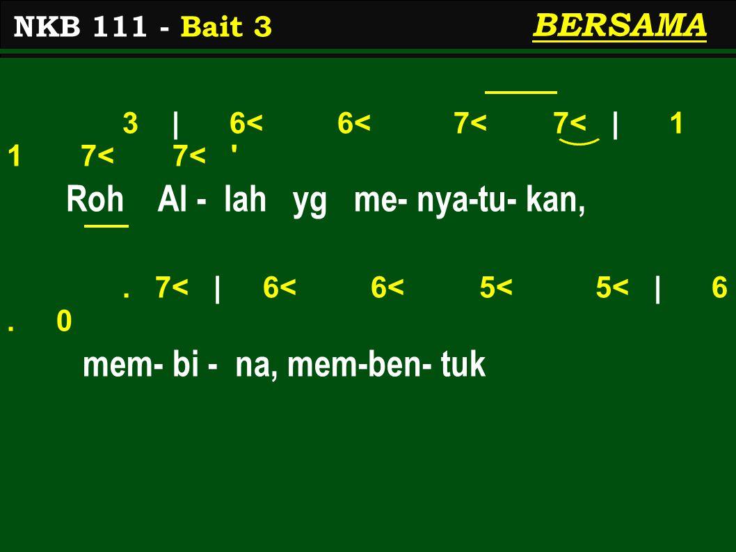 3 | 6< 6< 7< 7< | 1 1 7< 7< ' Roh Al - lah yg me- nya-tu- kan,. 7< | 6< 6< 5< 5< | 6. 0 mem- bi - na, mem-ben- tuk NKB 111 - Bait 3 BERSAMA